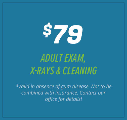 $79 Adult Exam, X-Rays, & Cleaning (*Valid in absence of gum disease. Not to be combined with insurance. Contact our office for details!)